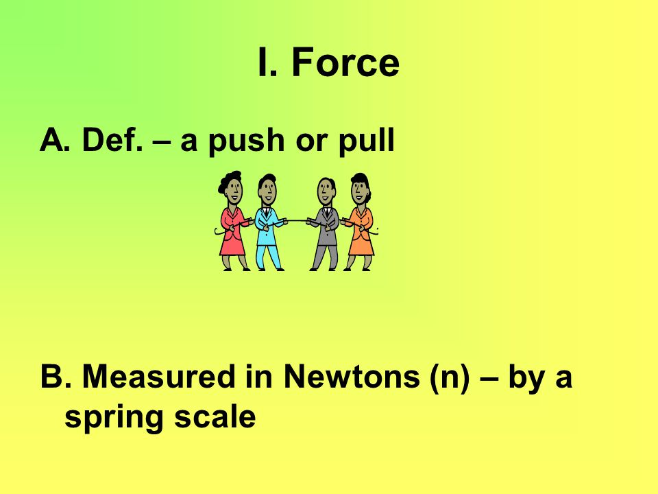 I. Force A. Def. – a push or pull B. Measured in Newtons (n) – by a spring scale
