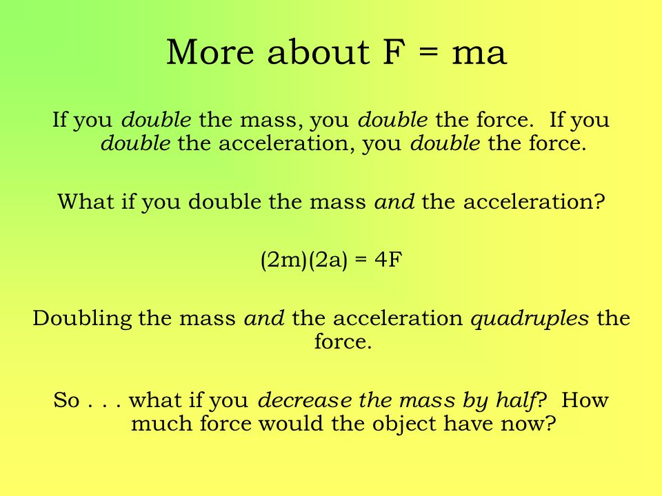 More about F = ma If you double the mass, you double the force. If you double the acceleration, you double the force. What if you double the mass and