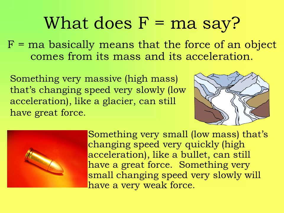 What does F = ma say? F = ma basically means that the force of an object comes from its mass and its acceleration. Something very small (low mass) tha