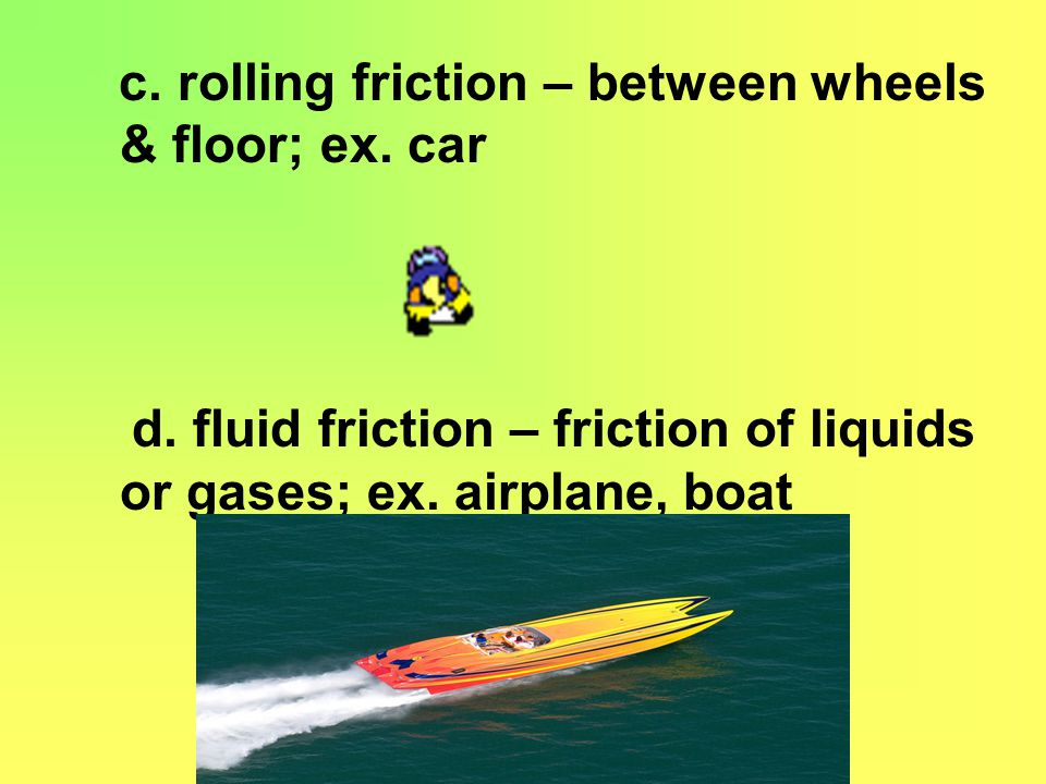 c.rolling friction – between wheels & floor; ex. car d.