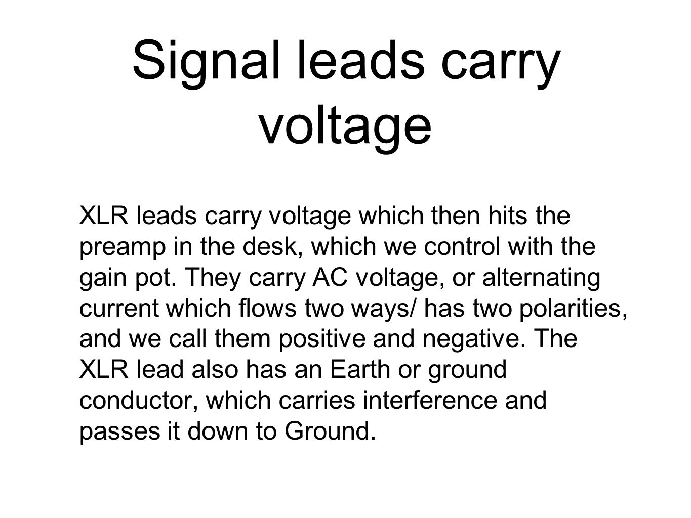 Signal leads carry voltage XLR leads carry voltage which then hits the preamp in the desk, which we control with the gain pot. They carry AC voltage,