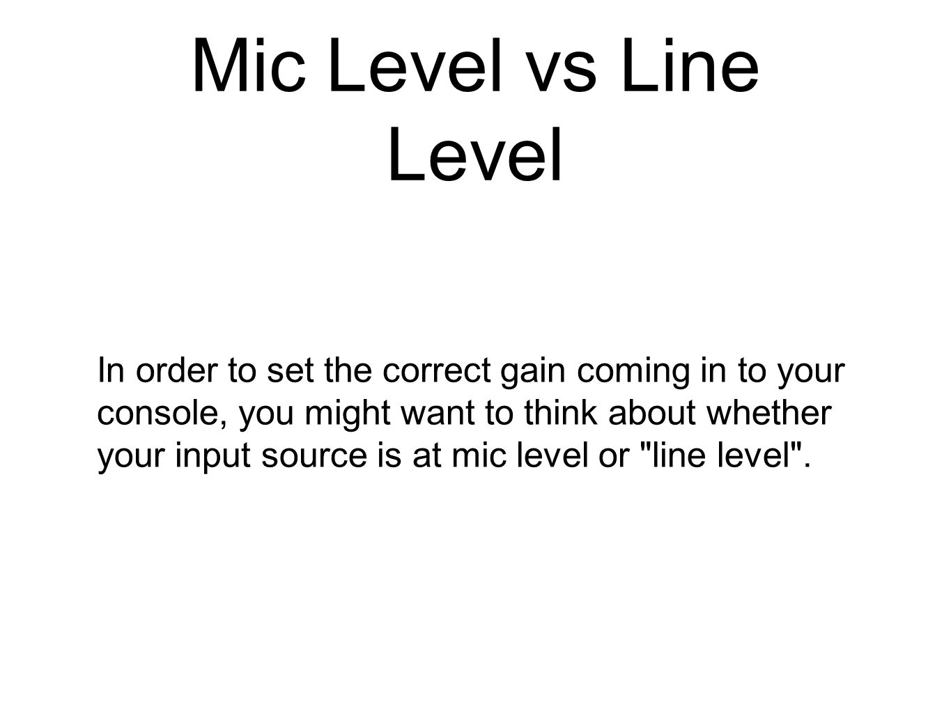 Mic Level vs Line Level In order to set the correct gain coming in to your console, you might want to think about whether your input source is at mic
