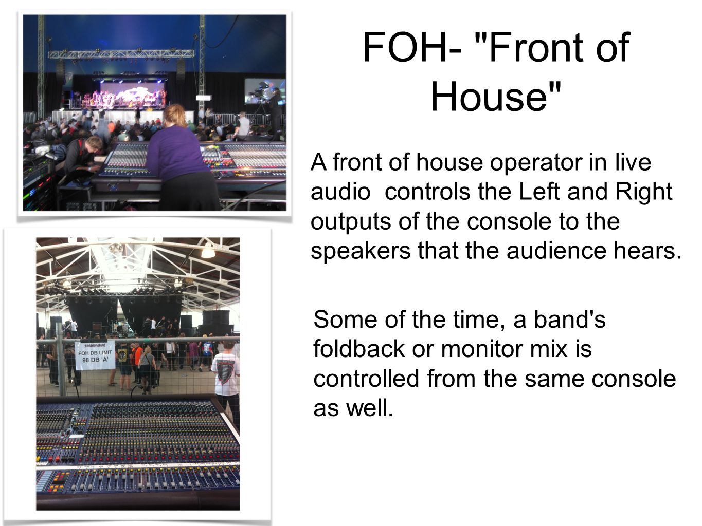 A front of house operator in live audio controls the Left and Right outputs of the console to the speakers that the audience hears.