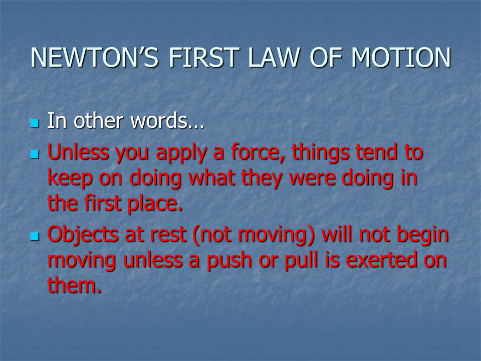 NEWTON'S FIRST LAW OF MOTION In other words… In other words… Unless you apply a force, things tend to keep on doing what they were doing in the first