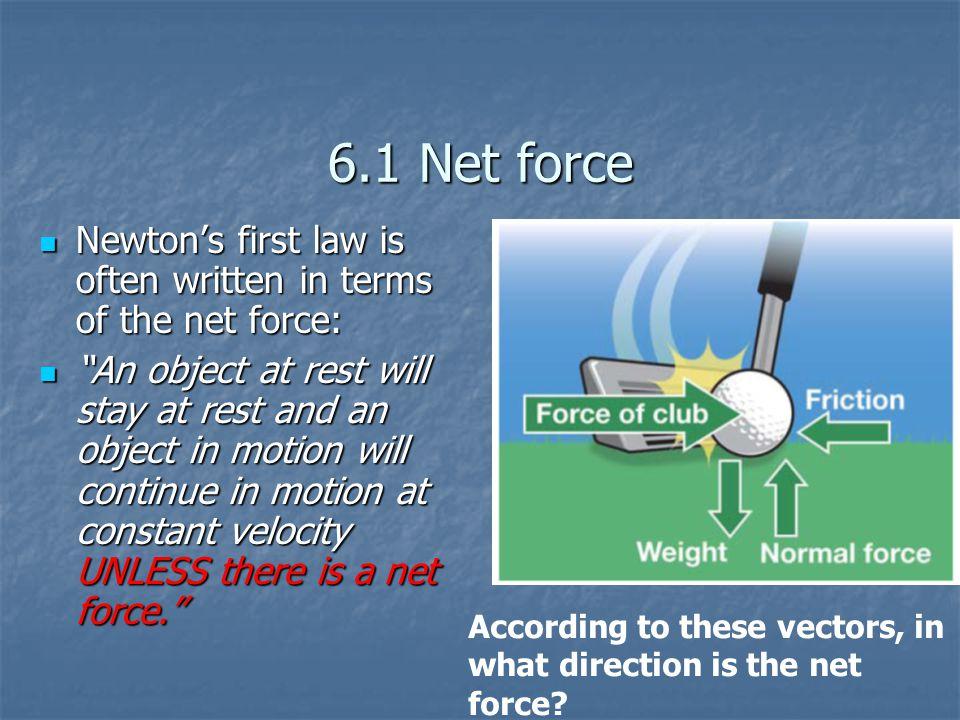 """6.1 Net force Newton's first law is often written in terms of the net force: Newton's first law is often written in terms of the net force: """"An object"""