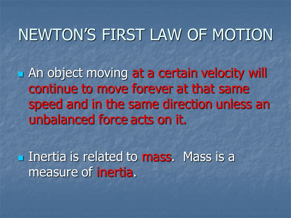 NEWTON'S FIRST LAW OF MOTION An object moving at a certain velocity will continue to move forever at that same speed and in the same direction unless