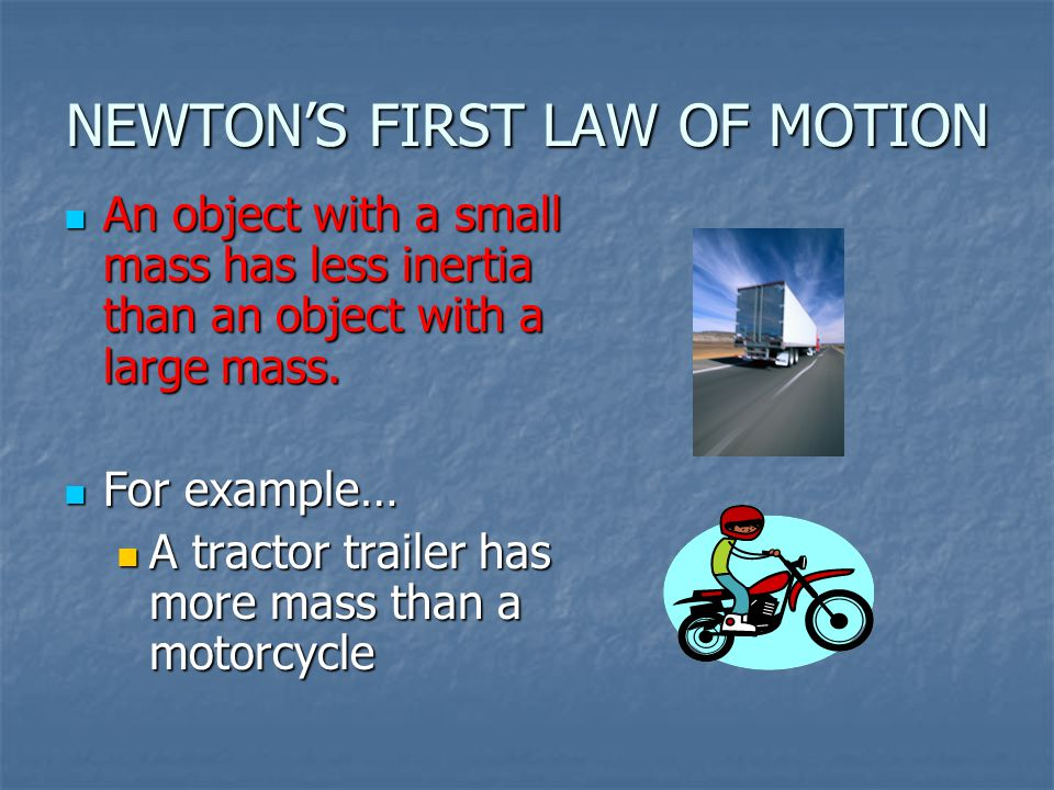 NEWTON'S FIRST LAW OF MOTION An object with a small mass has less inertia than an object with a large mass. An object with a small mass has less inert
