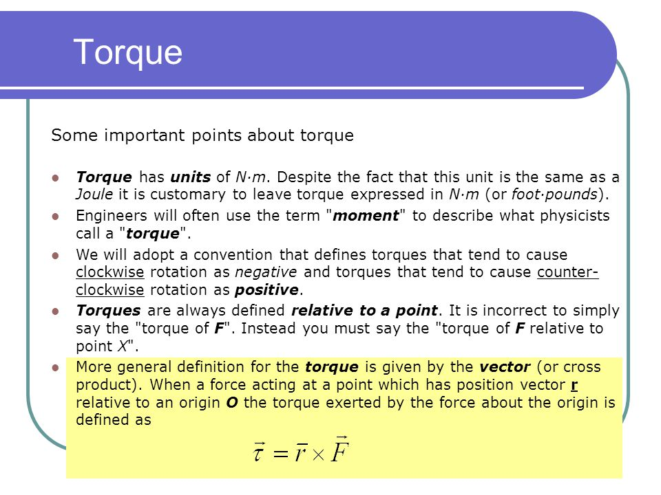 Some important points about torque Torque has units of N·m. Despite the fact that this unit is the same as a Joule it is customary to leave torque exp