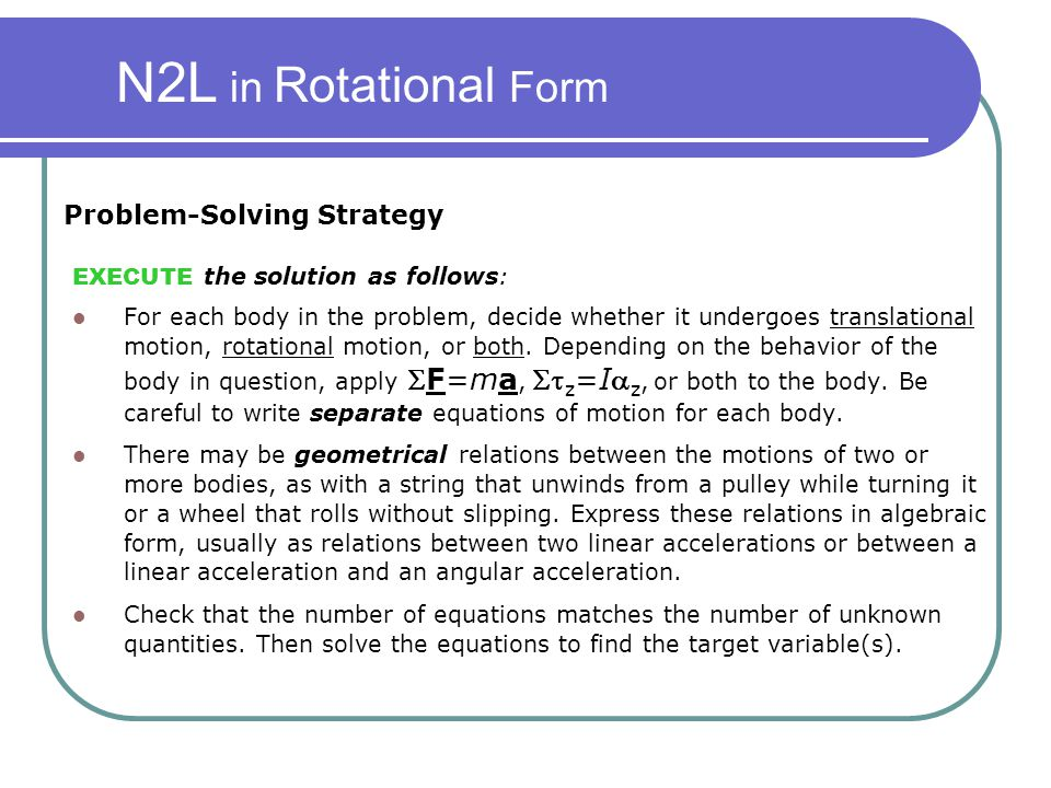 N2L in Rotational Form EXECUTE the solution as follows: For each body in the problem, decide whether it undergoes translational motion, rotational mot