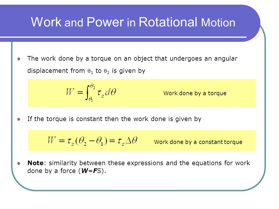 Work and Power in Rotational Motion The work done by a torque on an object that undergoes an angular displacement from  1 to  2 is given by Work don