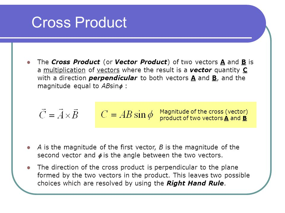 The Cross Product (or Vector Product) of two vectors A and B is a multiplication of vectors where the result is a vector quantity C with a direction p