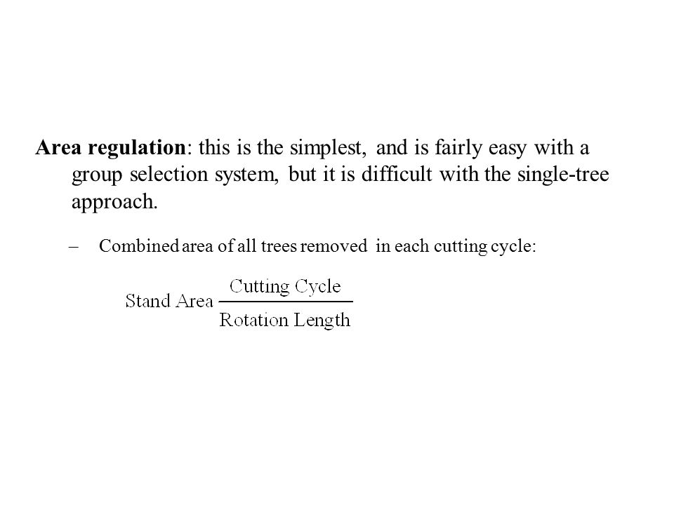 Area regulation: this is the simplest, and is fairly easy with a group selection system, but it is difficult with the single-tree approach.