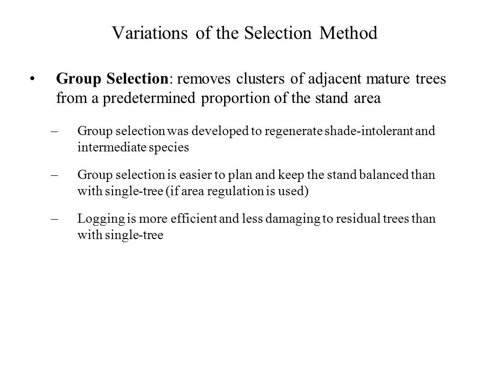 Variations of the Selection Method Group Selection: removes clusters of adjacent mature trees from a predetermined proportion of the stand area –Group selection was developed to regenerate shade-intolerant and intermediate species –Group selection is easier to plan and keep the stand balanced than with single-tree (if area regulation is used) –Logging is more efficient and less damaging to residual trees than with single-tree