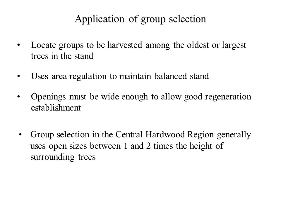 Application of group selection Locate groups to be harvested among the oldest or largest trees in the stand Uses area regulation to maintain balanced stand Openings must be wide enough to allow good regeneration establishment Group selection in the Central Hardwood Region generally uses open sizes between 1 and 2 times the height of surrounding trees