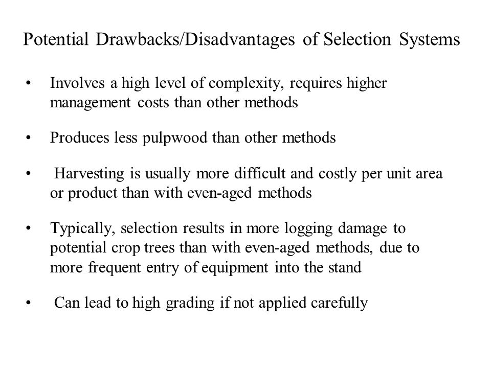 Potential Drawbacks/Disadvantages of Selection Systems Involves a high level of complexity, requires higher management costs than other methods Produces less pulpwood than other methods Harvesting is usually more difficult and costly per unit area or product than with even-aged methods Typically, selection results in more logging damage to potential crop trees than with even-aged methods, due to more frequent entry of equipment into the stand Can lead to high grading if not applied carefully