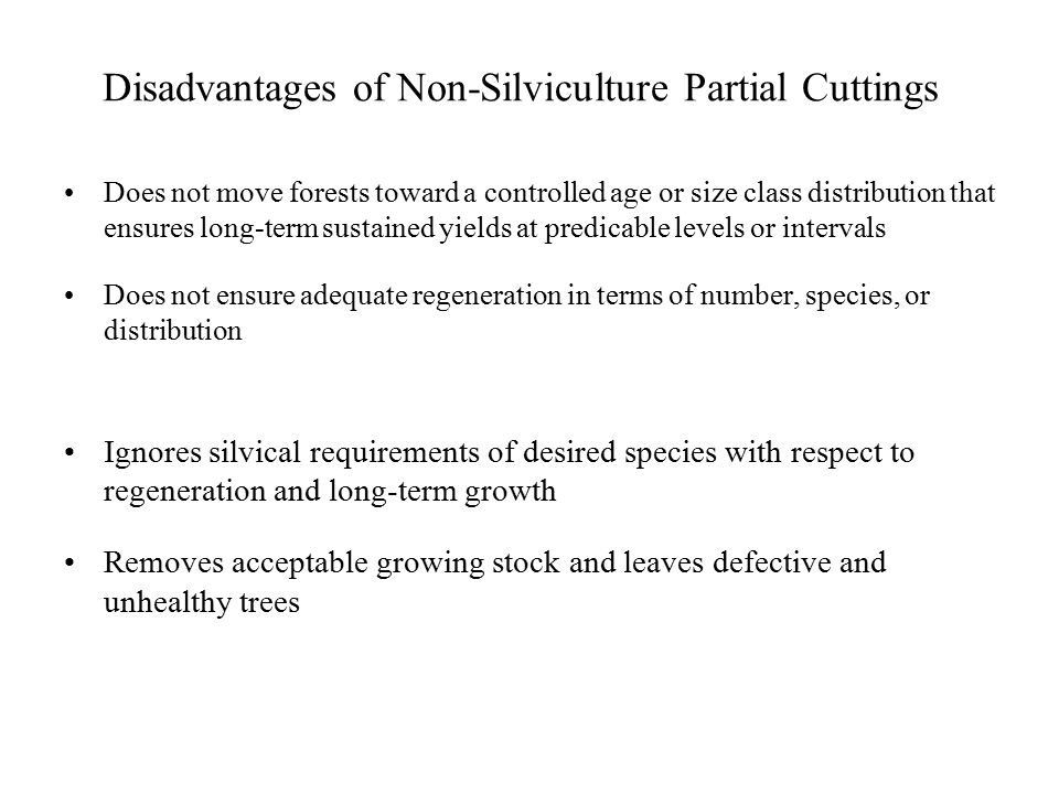 Disadvantages of Non-Silviculture Partial Cuttings Does not move forests toward a controlled age or size class distribution that ensures long-term sustained yields at predicable levels or intervals Does not ensure adequate regeneration in terms of number, species, or distribution Ignores silvical requirements of desired species with respect to regeneration and long-term growth Removes acceptable growing stock and leaves defective and unhealthy trees