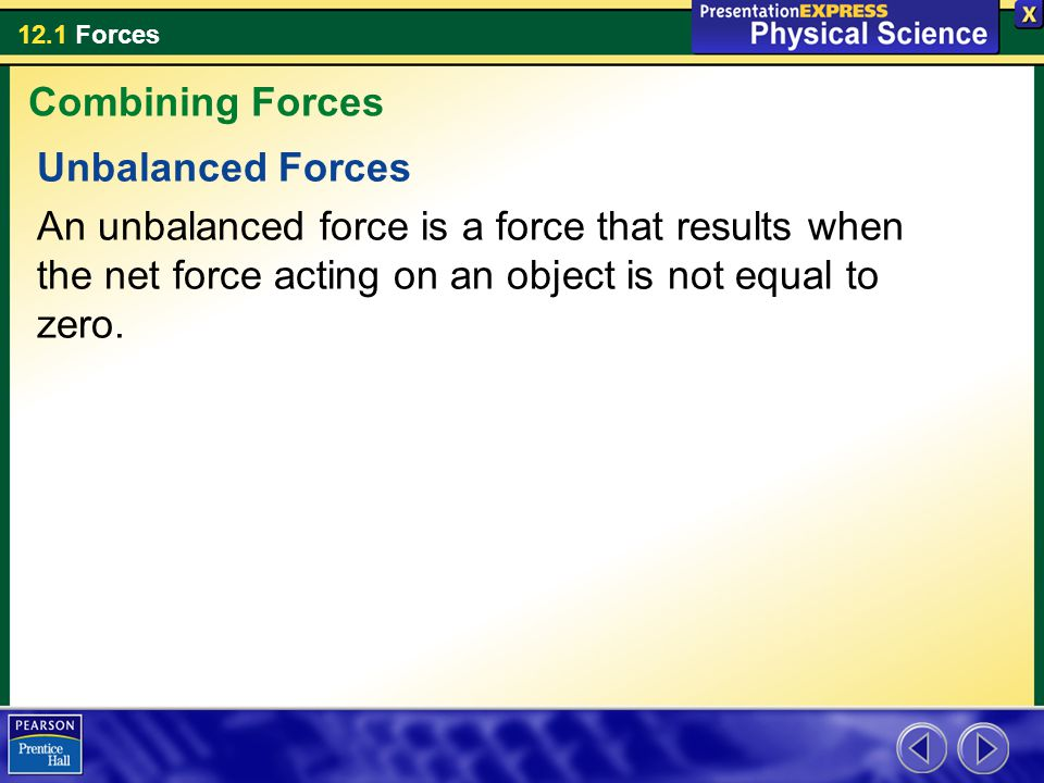 12.1 Forces Unbalanced Forces An unbalanced force is a force that results when the net force acting on an object is not equal to zero. Combining Force