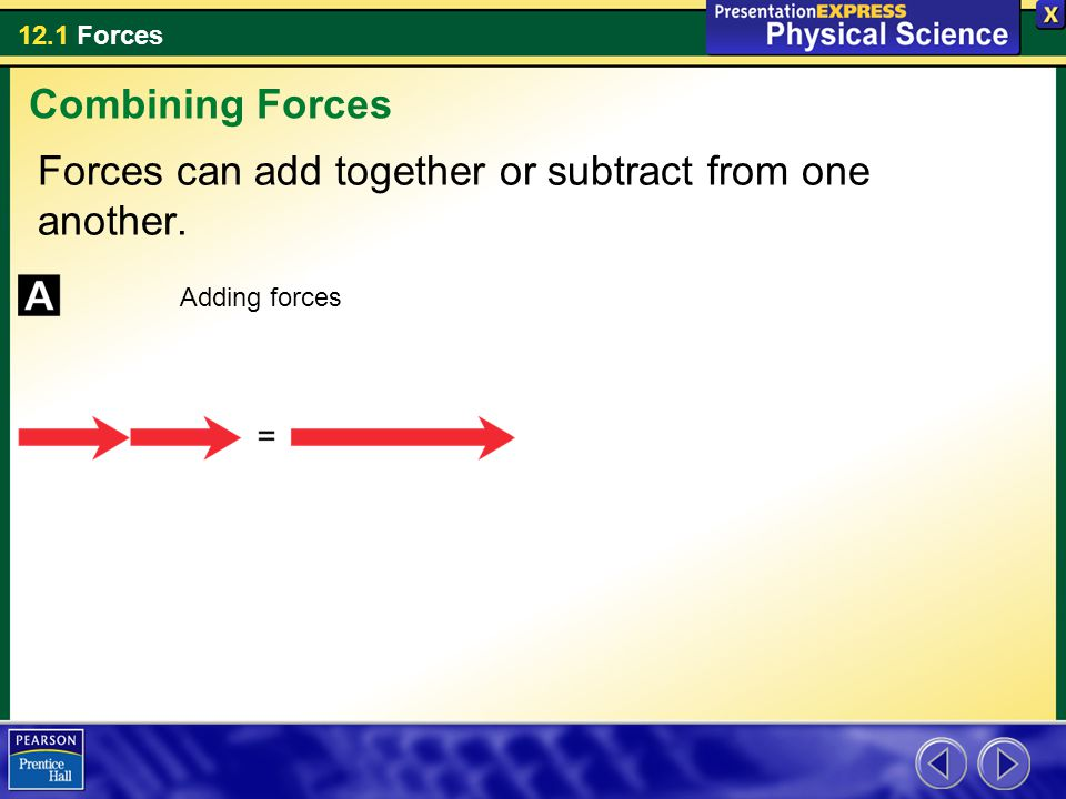 12.1 Forces Forces can add together or subtract from one another. Combining Forces Adding forces