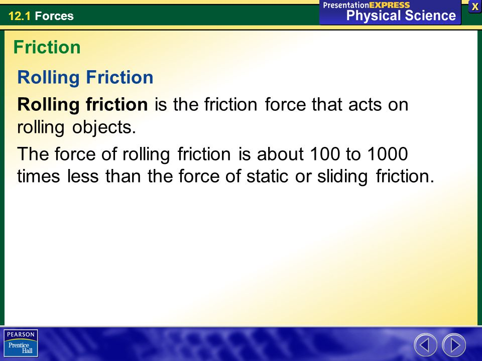 12.1 Forces Rolling Friction Rolling friction is the friction force that acts on rolling objects. The force of rolling friction is about 100 to 1000 t