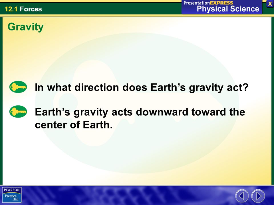12.1 Forces In what direction does Earth's gravity act? Gravity Earth's gravity acts downward toward the center of Earth.