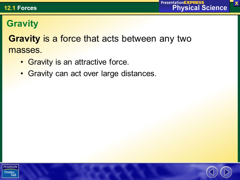 12.1 Forces Gravity is a force that acts between any two masses. Gravity is an attractive force. Gravity can act over large distances. Gravity