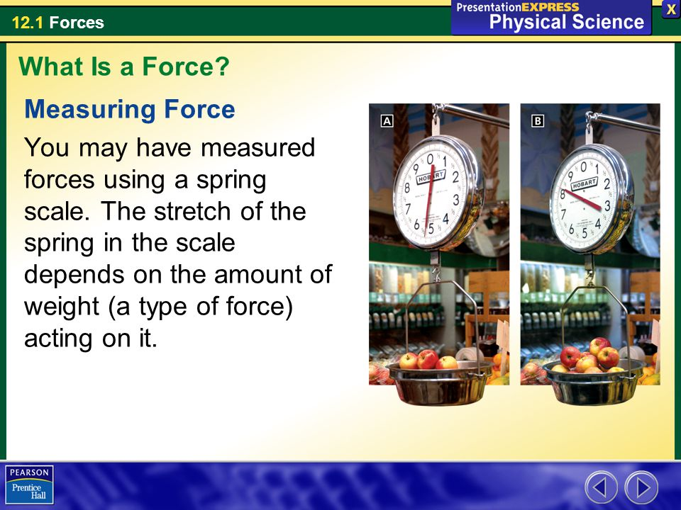 12.1 Forces Measuring Force You may have measured forces using a spring scale. The stretch of the spring in the scale depends on the amount of weight