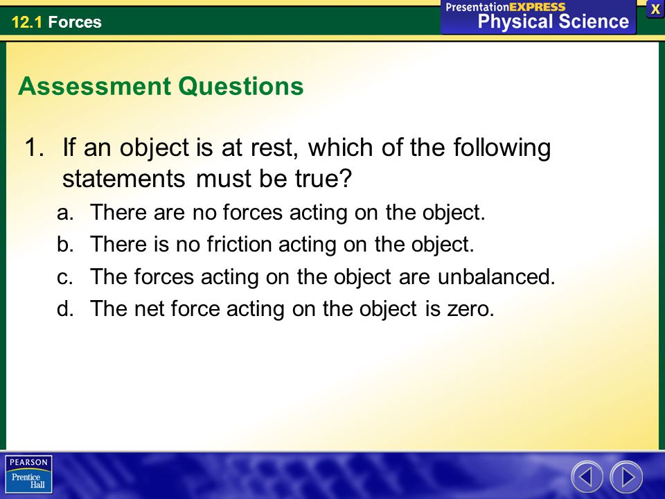 12.1 Forces Assessment Questions 1.If an object is at rest, which of the following statements must be true.
