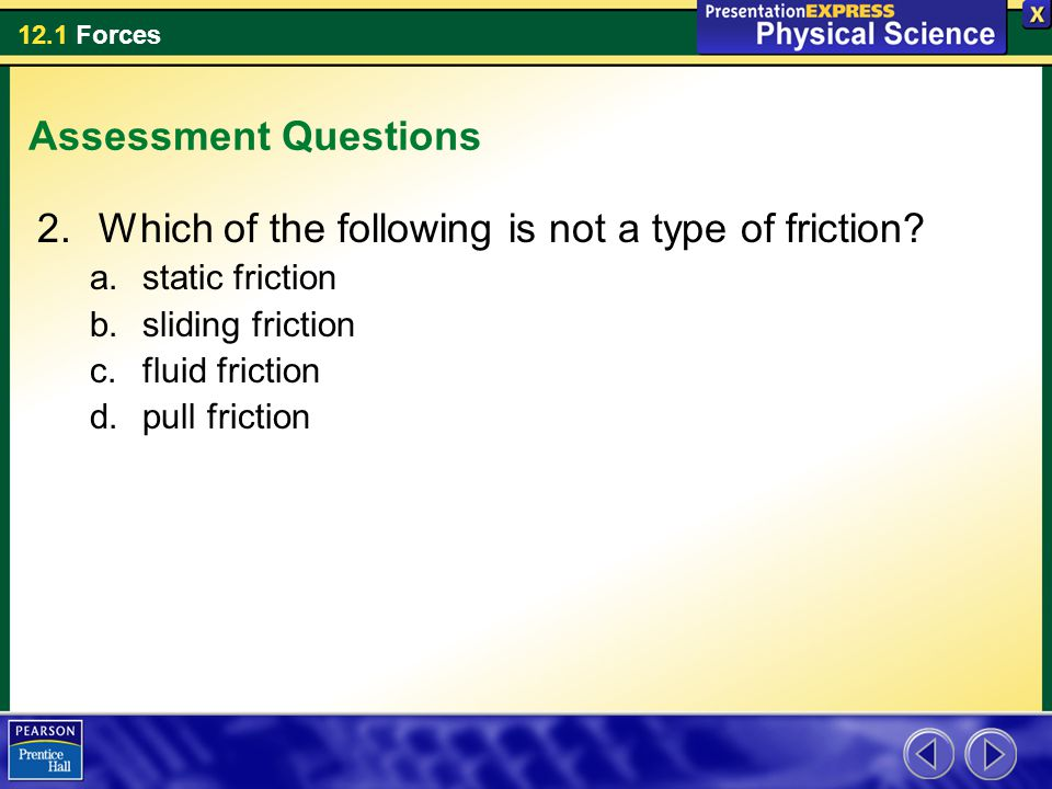 12.1 Forces Assessment Questions 2.Which of the following is not a type of friction? a.static friction b.sliding friction c.fluid friction d.pull fric