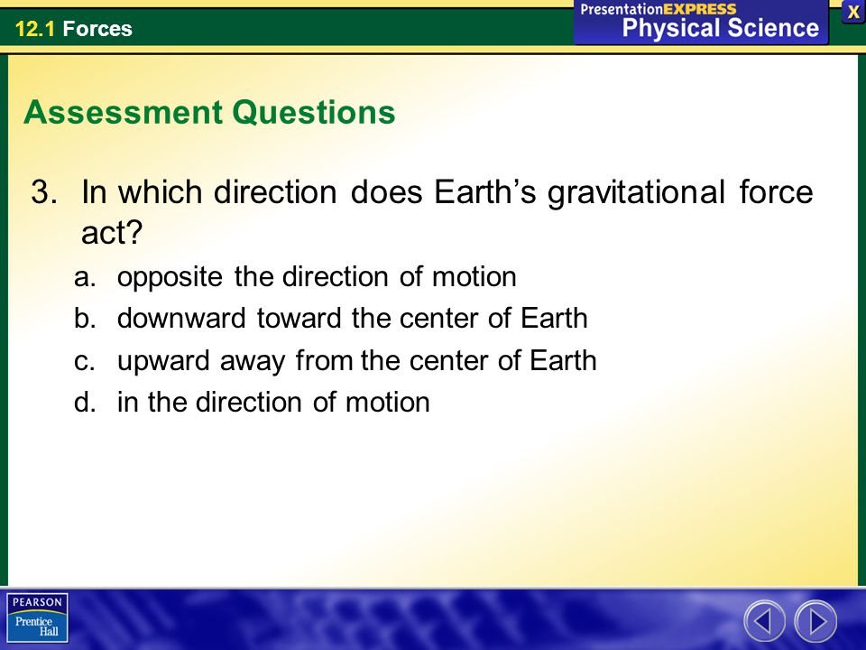 12.1 Forces Assessment Questions 3.In which direction does Earth's gravitational force act.