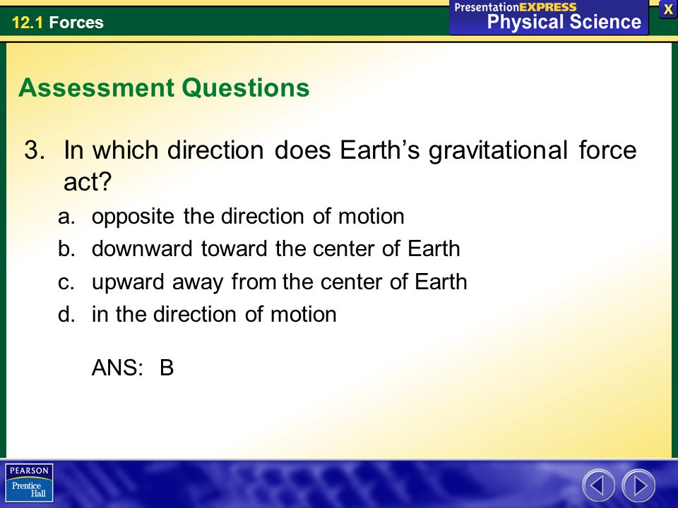 12.1 Forces Assessment Questions 3.In which direction does Earth's gravitational force act? a.opposite the direction of motion b.downward toward the c