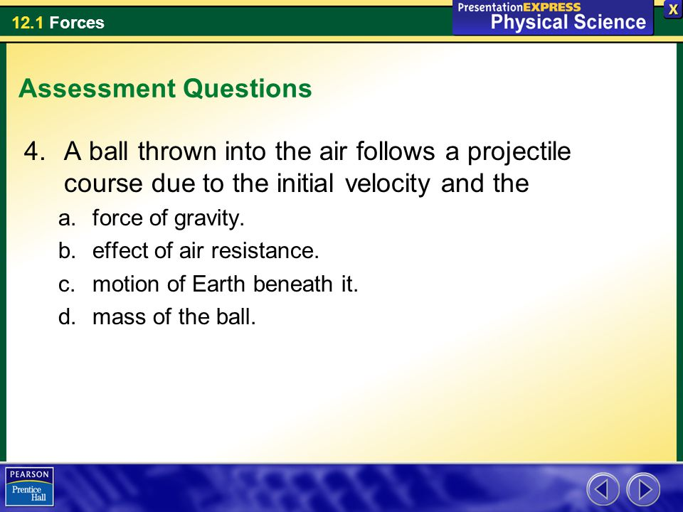 12.1 Forces Assessment Questions 4.A ball thrown into the air follows a projectile course due to the initial velocity and the a.force of gravity. b.ef