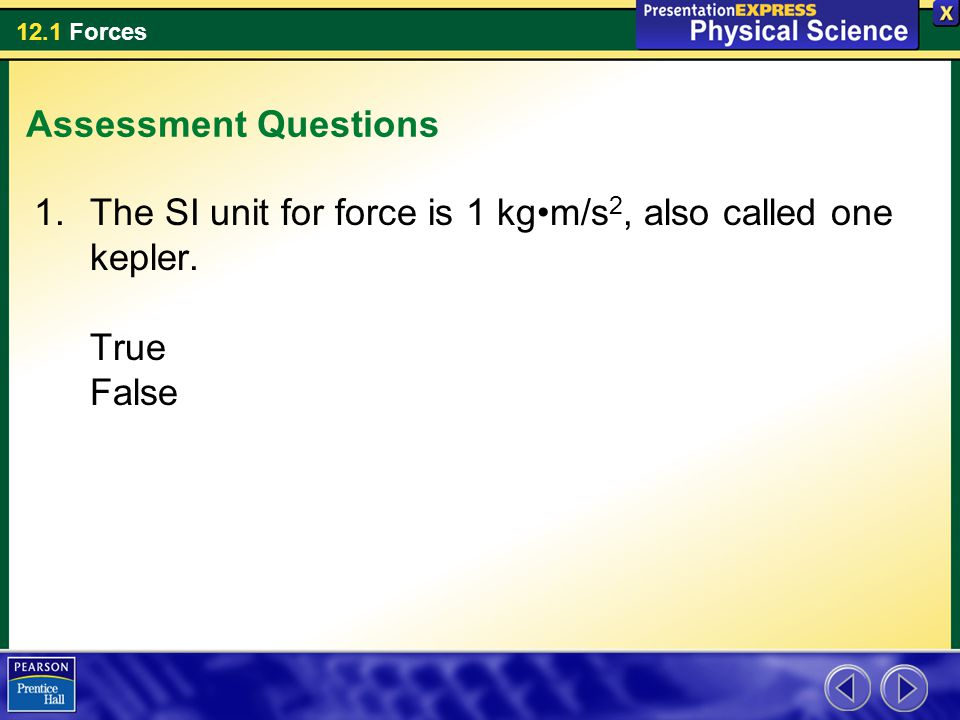 12.1 Forces Assessment Questions 1.The SI unit for force is 1 kgm/s 2, also called one kepler. True False