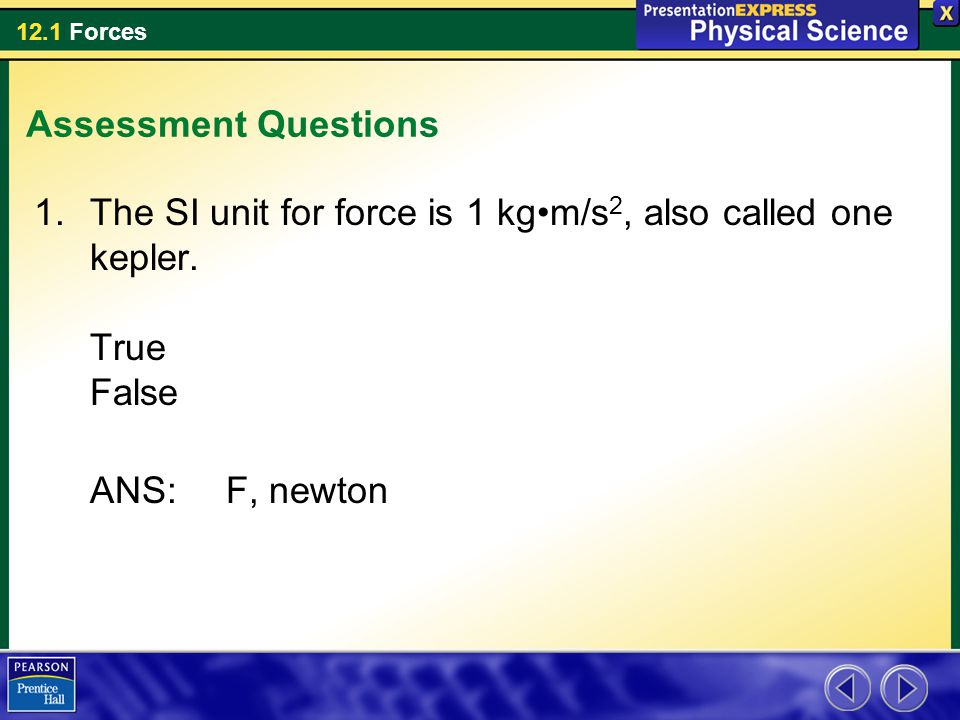 12.1 Forces Assessment Questions 1.The SI unit for force is 1 kgm/s 2, also called one kepler. True False ANS:F, newton
