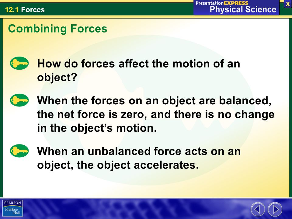 12.1 Forces When the forces on an object are balanced, the net force is zero, and there is no change in the object's motion.