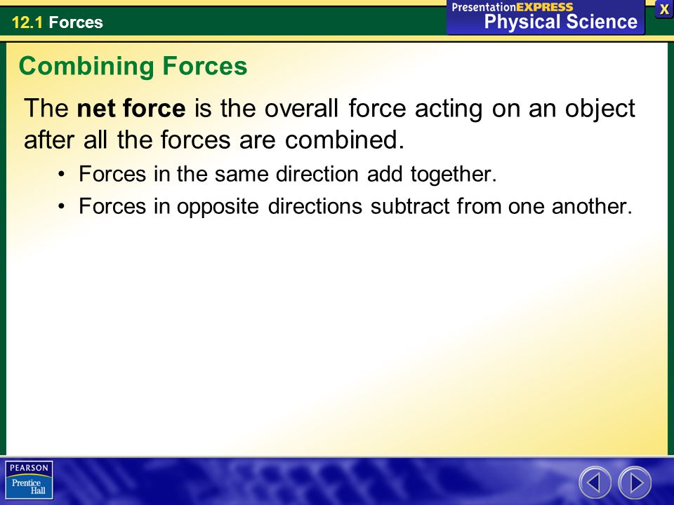 12.1 Forces The net force is the overall force acting on an object after all the forces are combined. Forces in the same direction add together. Force