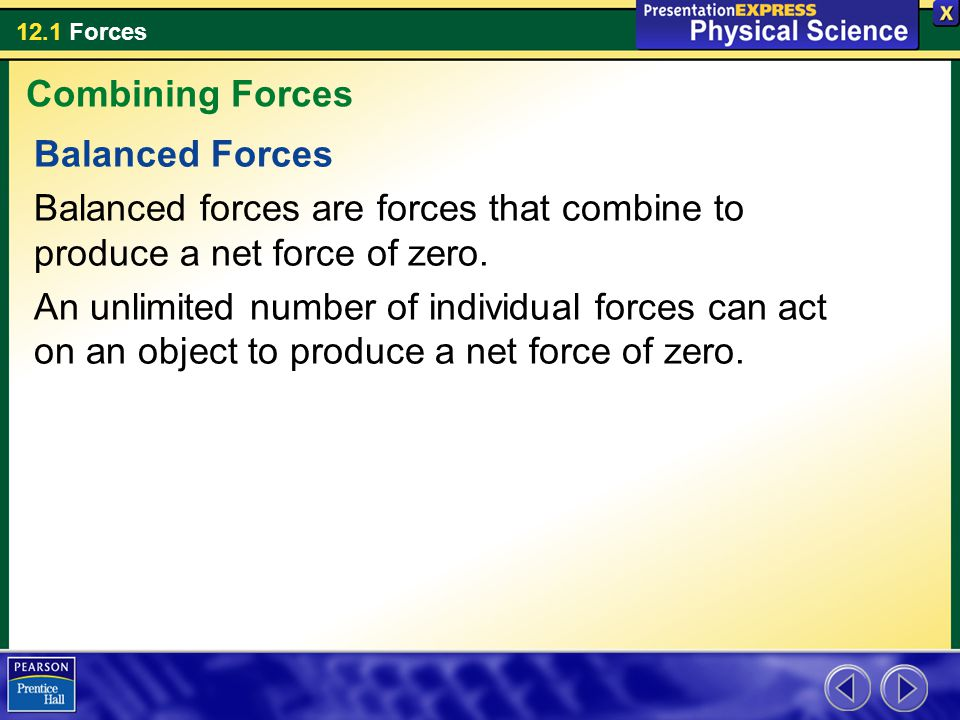 12.1 Forces Balanced Forces Balanced forces are forces that combine to produce a net force of zero. An unlimited number of individual forces can act o