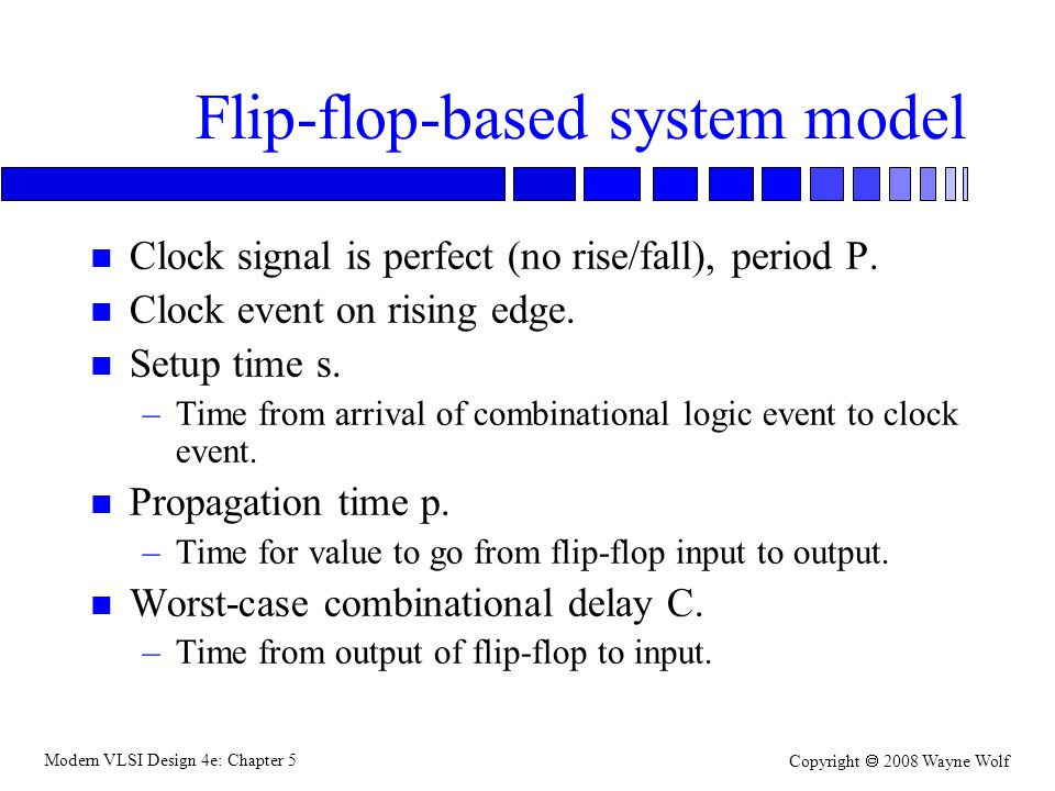 Modern VLSI Design 4e: Chapter 5 Copyright  2008 Wayne Wolf Flip-flop-based system model n Clock signal is perfect (no rise/fall), period P. n Clock