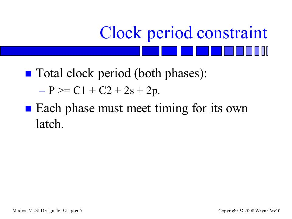 Modern VLSI Design 4e: Chapter 5 Copyright  2008 Wayne Wolf Clock period constraint n Total clock period (both phases): –P >= C1 + C2 + 2s + 2p. n Ea