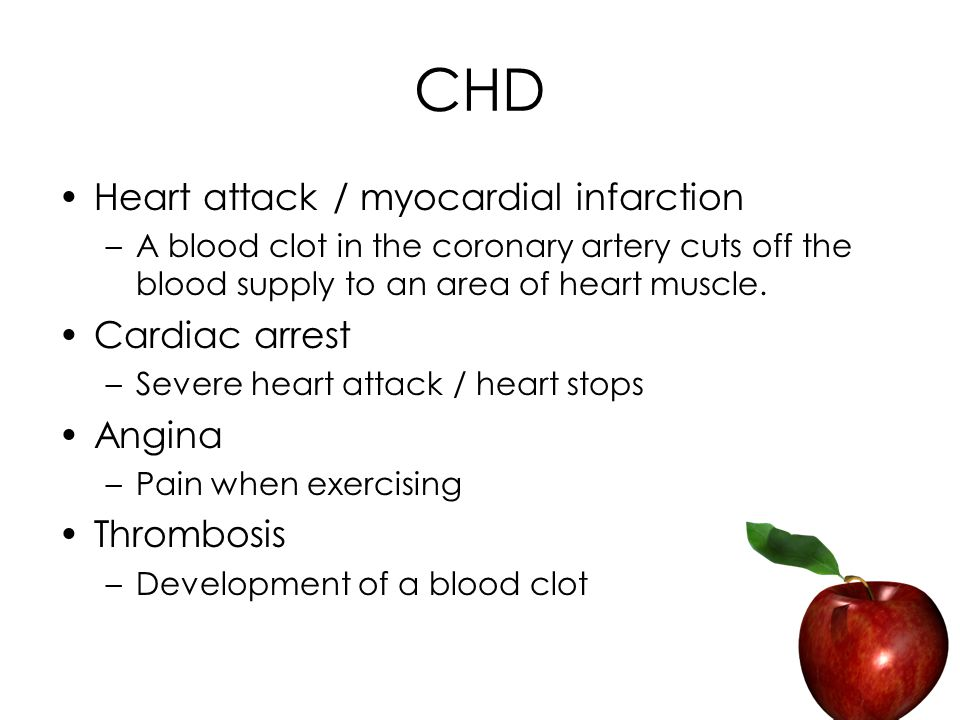 CHD Heart attack / myocardial infarction –A blood clot in the coronary artery cuts off the blood supply to an area of heart muscle.