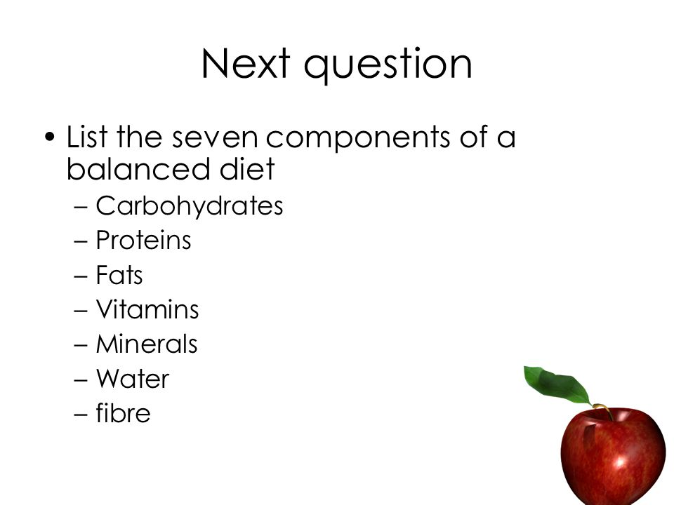 Next question List the seven components of a balanced diet –Carbohydrates –Proteins –Fats –Vitamins –Minerals –Water –fibre