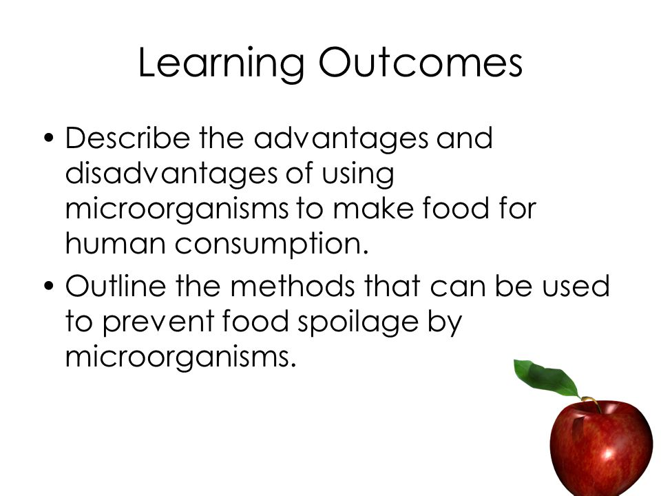 Learning Outcomes Describe the advantages and disadvantages of using microorganisms to make food for human consumption.