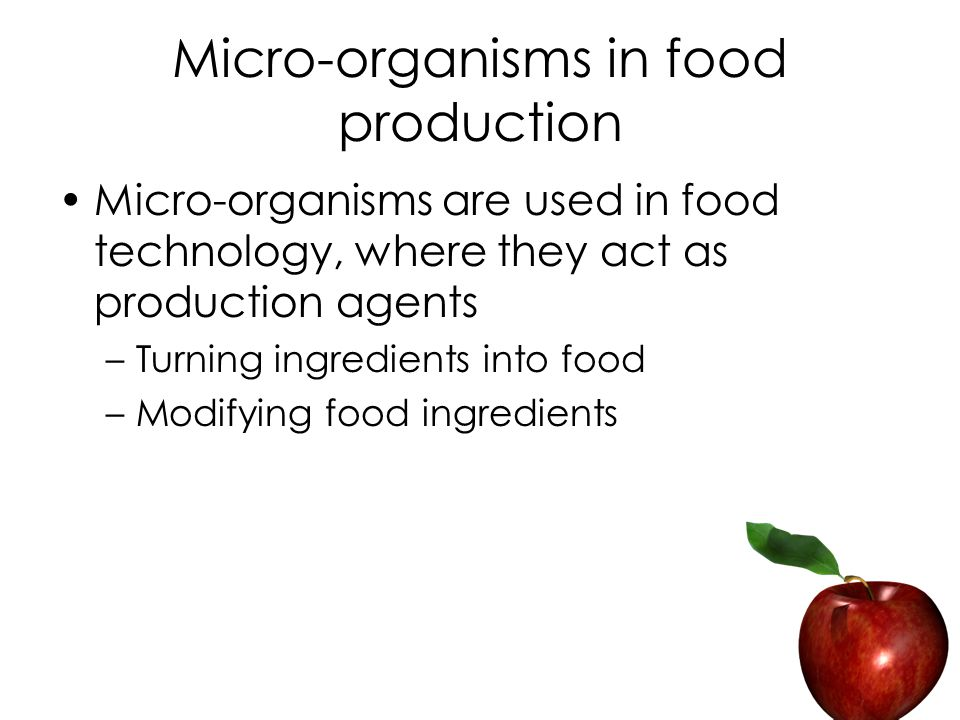 Micro-organisms in food production Micro-organisms are used in food technology, where they act as production agents –Turning ingredients into food –Modifying food ingredients