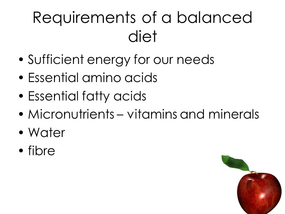 Requirements of a balanced diet Sufficient energy for our needs Essential amino acids Essential fatty acids Micronutrients – vitamins and minerals Water fibre