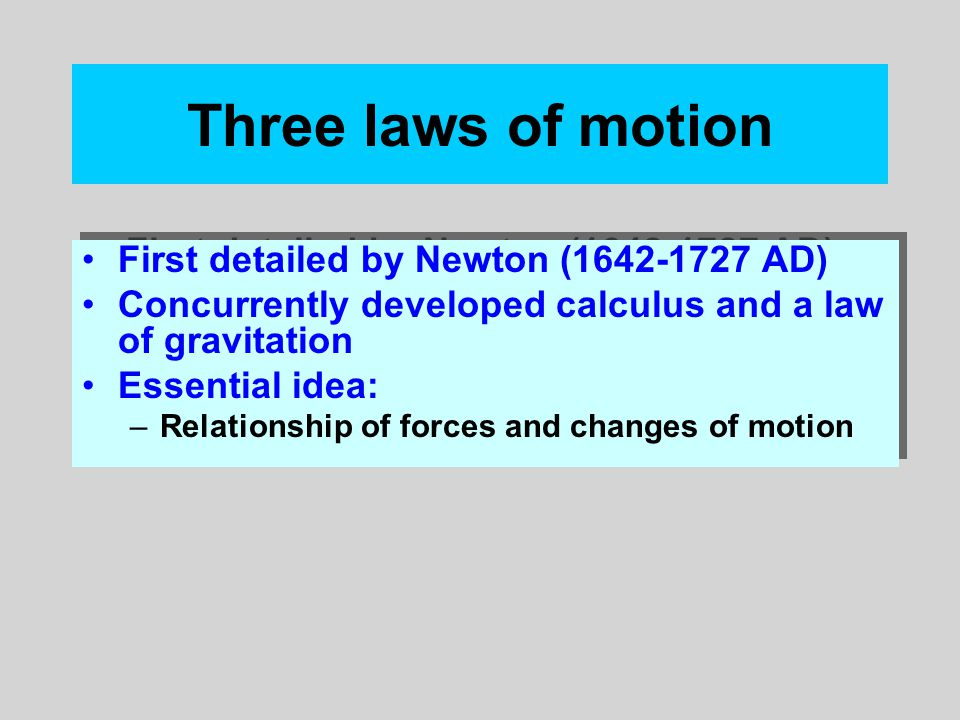 Three laws of motion First detailed by Newton (1642-1727 AD) Concurrently developed calculus and a law of gravitation Essential idea: –Relationship of forces and changes of motion First detailed by Newton (1642-1727 AD) Concurrently developed calculus and a law of gravitation Essential idea: –Relationship of forces and changes of motion