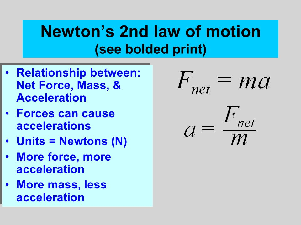 Newton's 2nd law of motion (see bolded print) Relationship between: Net Force, Mass, & Acceleration Forces can cause accelerations Units = Newtons (N) More force, more acceleration More mass, less acceleration Relationship between: Net Force, Mass, & Acceleration Forces can cause accelerations Units = Newtons (N) More force, more acceleration More mass, less acceleration