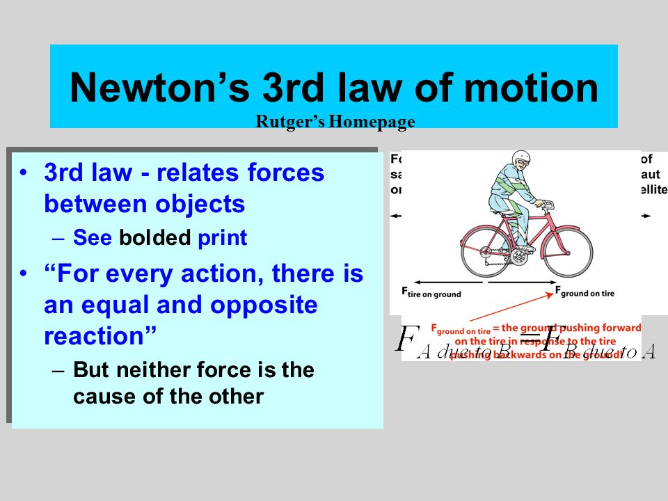 Newton's 3rd law of motion 3rd law - relates forces between objects –See bolded print For every action, there is an equal and opposite reaction –But neither force is the cause of the other 3rd law - relates forces between objects –See bolded print For every action, there is an equal and opposite reaction –But neither force is the cause of the other Rutger's Homepage
