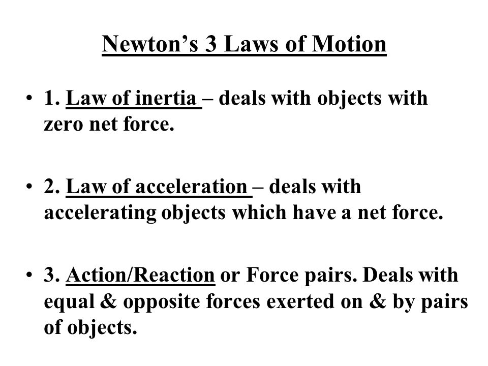 Newton's 3 Laws of Motion 1. Law of inertia – deals with objects with zero net force. 2. Law of acceleration – deals with accelerating objects which h