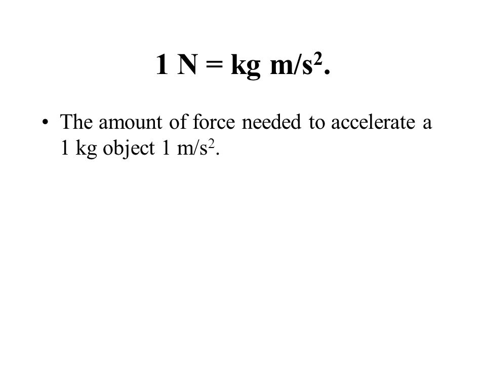 1 N = kg m/s 2. The amount of force needed to accelerate a 1 kg object 1 m/s 2.