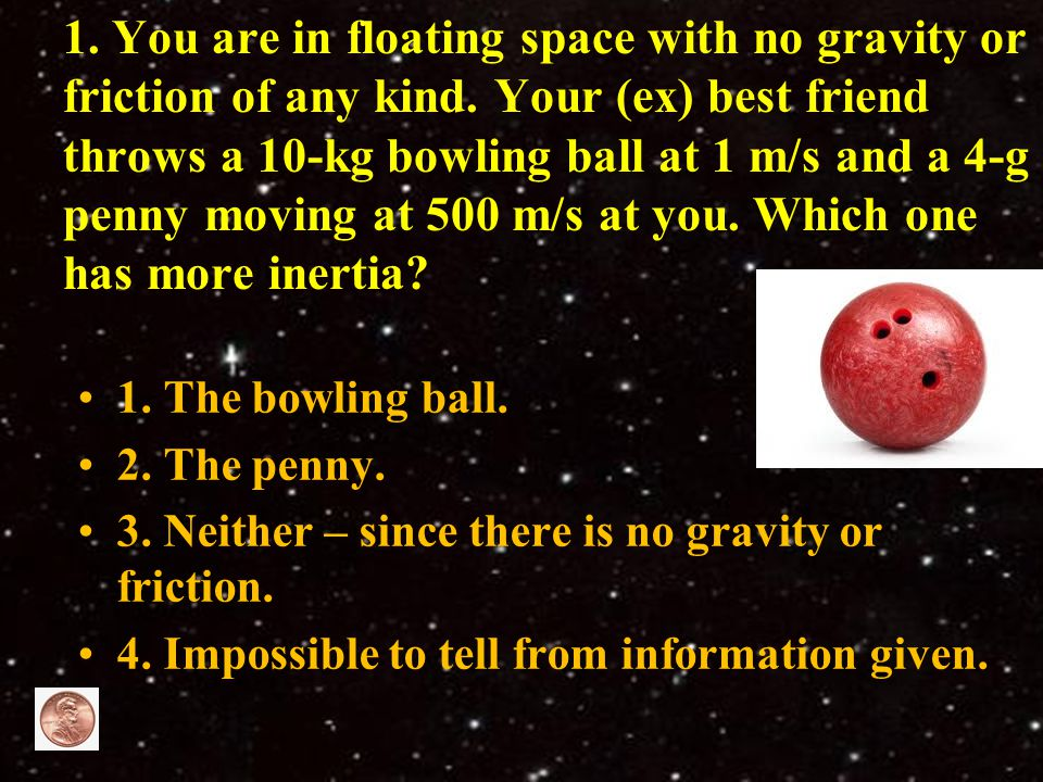 1. You are in floating space with no gravity or friction of any kind. Your (ex) best friend throws a 10-kg bowling ball at 1 m/s and a 4-g penny movin