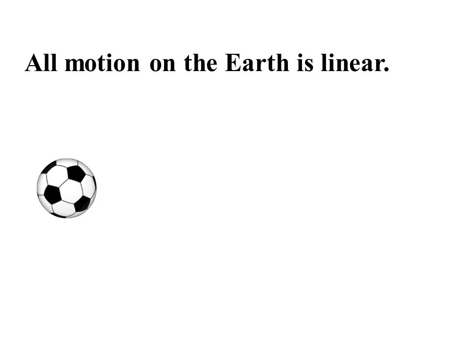 All motion on the Earth is linear.